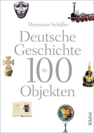 Hermann Schäfer, Deutsche Geschichte in 100 Objekten, München, Berlin, Zürich 2015. Bildnachweis: Piper Verlag